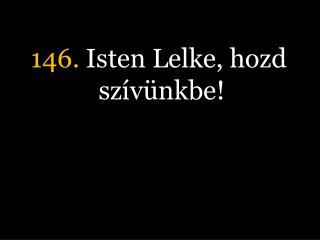 146.  Isten Lelke, hozd sz�v�nkbe!