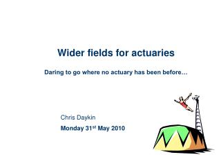 Wider fields for actuaries Daring to go where no actuary has been before…
