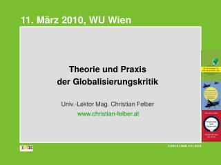 Theorie und Praxis  der Globalisierungskritik Univ.-Lektor Mag. Christian Felber
