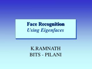 Face Recognition Using Eigenfaces K.RAMNATH BITS - PILANI