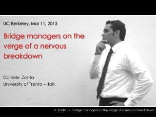 UC Berkeley,  Mar 11, 2013 Bridge  managers on the verge of a nervous breakdown Daniele  Zonta