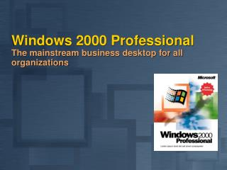 Windows 2000 Professional The mainstream business desktop for all organizations