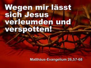 Wegen mir lässt sich Jesus verleumden und verspotten!