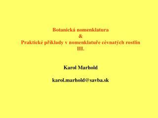 Botanick á nomenklatura & Prak tické příklady v nomenklatuře cévnatých rostlin III. Karol Marhold