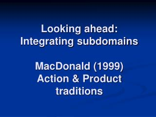 Looking ahead:  Integrating subdomains MacDonald (1999) Action & Product traditions
