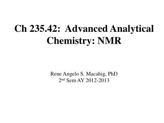 Ch 235.42:  Advanced Analytical Chemistry: NMR Rene Angelo S. Macahig, PhD 2 nd  Sem AY 2012-2013