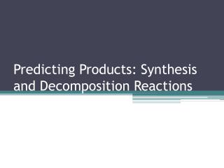 Predicting Products: Synthesis and Decomposition Reactions