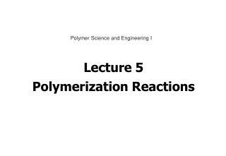 Lecture 5 Polymerization Reactions