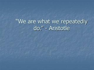 """We are what we repeatedly do."" - Aristotle"