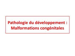 Pathologie du développement :  Malformations congénitales