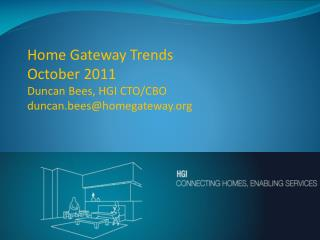 Home Gateway Trends October 2011 Duncan Bees, HGI CTO/CBO duncan.bees@homegateway
