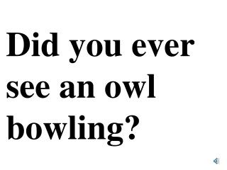 Did you ever see an owl bowling?