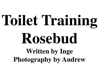 Toilet Training Rosebud Written by Inge  Photography by Andrew