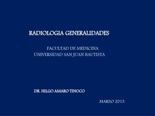 RADIOLOGIA GENERALIDADES FACULTAD DE MEDICINA  univERSIDAD  SAN JUAN BAUTISTA
