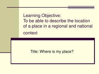 Learning Objective: To be able to describe the location  of a place in a regional and national context