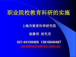 职业院校教育科研的实施 上海市教育科学研究院 杨黎明  研究员 021-64169469   13818040487 yanglms@yahoo