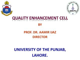 QUALITY ENHANCEMENT CELL BY PROF. DR. AAMIR IJAZ  DIRECTOR UNIVERSITY OF THE PUNJAB,  LAHORE.