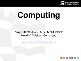 Computing Gary Hill  BSc(Hons) MSc, MPhil, PGCE Head of Division - Computing