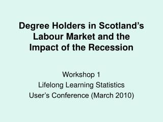 Degree Holders in Scotland's Labour Market and the  Impact of the Recession