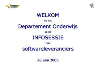 WELKOM  bij het Departement Onderwijs op de INFOSESSIE  voor softwareleveranciers 28 juni 2005