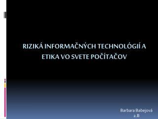 RIZIKÁ  INFORMAČNÝCH  TECHNOLÓGIÍ A ETIKA VO SVETE  POČÍTAČOV