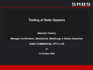 Testing of Solar Geysers  Malcolm Vowles Manager Certification, Mechanical, Metallurgy  Safety Industries SABS COMMERCIA