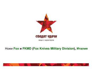 Ножи Fox  и FKMD  ( Fox Knives Military Division ) ,  Италия