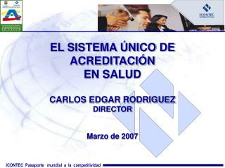 EL SISTEMA ÚNICO DE ACREDITACIÓN  EN SALUD CARLOS EDGAR RODRIGUEZ DIRECTOR Marzo de 2007