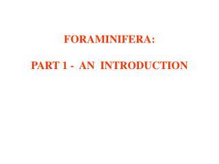 FORAMINIFERA:  PART 1 -  AN  INTRODUCTION