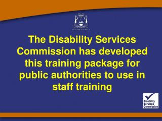 The Disability Services Commission has developed this training package for public authorities to use in staff training