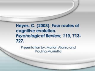Heyes, C. (2003). Four routes of cognitive evolution.  Psychological Review, 110 , 713-727.