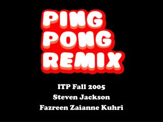 ITP Fall 2005 Steven Jackson Fazreen Zaianne Kuhri