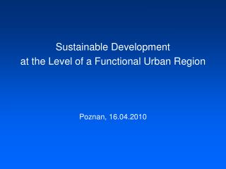 Sustainable Development  at the Level of a Functional Urban Region Poznan, 16.04.2010