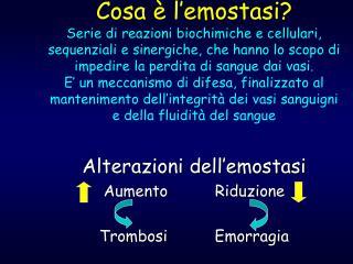 Alterazioni dell'emostasi Aumento          Riduzione Trombosi          Emorragia