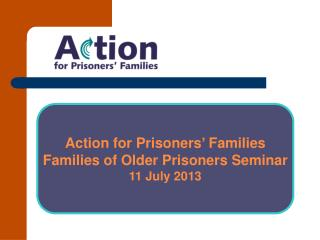 Action for Prisoners � Families Families  of Older Prisoners Seminar 11 July 2013