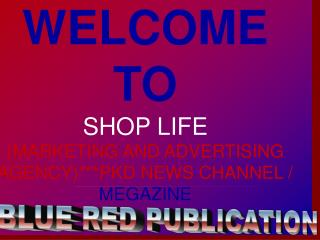 WELCOME TO SHOP LIFE (MARKETING AND ADVERTISING AGENCY)***PKD NEWS CHANNEL /  MEGAZINE