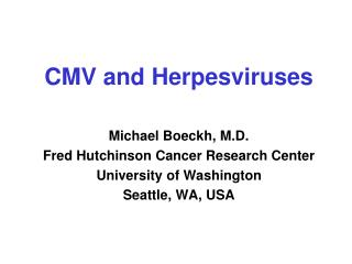 CMV and Herpesviruses Michael Boeckh, M.D. Fred Hutchinson Cancer Research Center