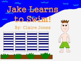 Jake Learns to Swim! By: Claire Jones