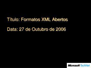 Título: Formatos XML Abertos Data: 27 de Outubro de 2006