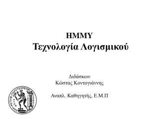 HMMY Τεχνολογία Λογισμικού Διδάσκων Κώστας Κοντογιάννης Αναπλ. Καθηγητής ,  Ε.Μ.Π