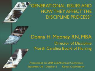 GENERATIONAL ISSUES AND HOW THEY AFFECT THE DISCIPLINE PROCESS   Donna H. Mooney, RN, MBA  Director of Discipline North