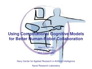 Using Computational Cognitive Models for Better Human-Robot Collaboration  Alan C. Schultz J. Gregory Trafton Nick Cassi