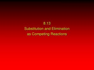 8.13 Substitution and Elimination as Competing Reactions