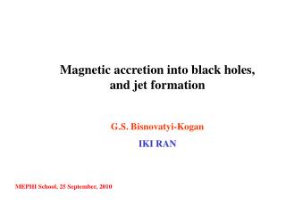 Magnetic accretion into black holes, and jet formation G.S. Bisnovatyi-Kogan IKI RAN