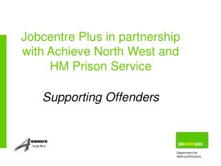 Jobcentre Plus in partnership with Achieve North West and HM Prison Service Supporting Offenders