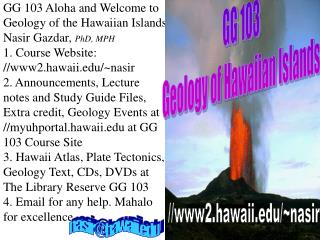 GG 103 Aloha and Welcome to Geology of the Hawaiian Islands Nasir Gazdar, PhD, MPH 1. Course Website:
