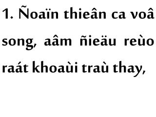 1. Ñoaïn thieân ca voâ song, aâm ñieäu reùo raát khoaùi traù thay,