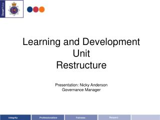 Learning and Development Unit Restructure Presentation: Nicky Anderson Governance Manager