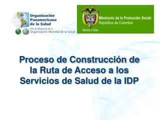 Proceso de Construcción de la Ruta de Acceso a los Servicios de Salud de la IDP