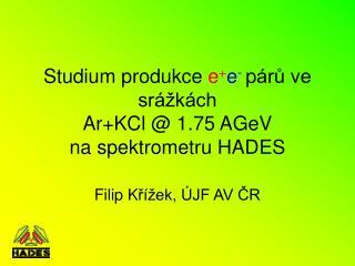 Studium p rodukce  e + e - p árů ve srážkách Ar+KCl  @ 1.75 AGeV na spektrometru HADES
